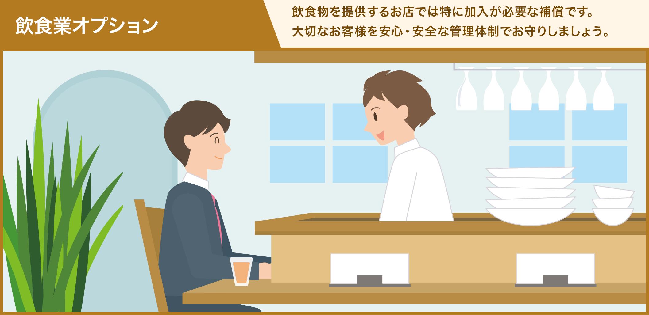 飲食業オプション 飲食物を提供するお店では特に加入が必要な補償です。 大切なお客様を安心・安全な管理体制でお守りしましょう。